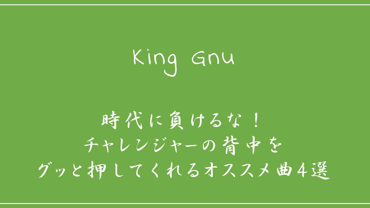 King Gnu-時代に負けるな!チャレンジャーの背中をグッと押してくれるオススメ曲4選